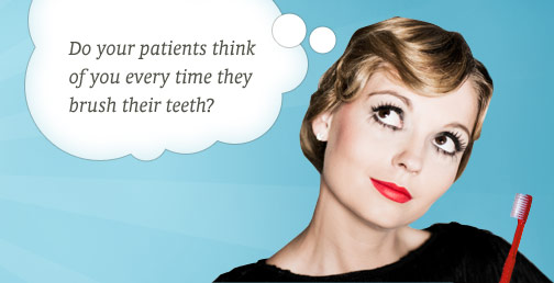 Do your patients think of you every time their brush their teeth?